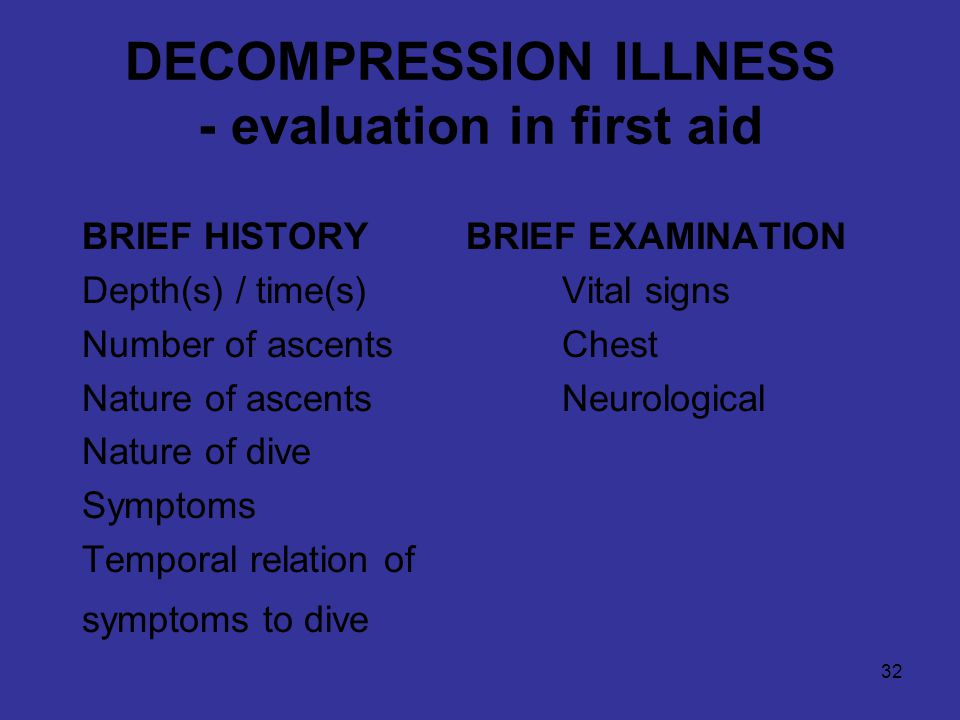 32 DECOMPRESSION ILLNESS - evaluation in first aid BRIEF HISTORYBRIEF EXAMINATION Depth(s) / time(s)Vital signs Number of ascentsChest Nature of ascentsNeurological Nature of dive Symptoms Temporal relation of symptoms to dive