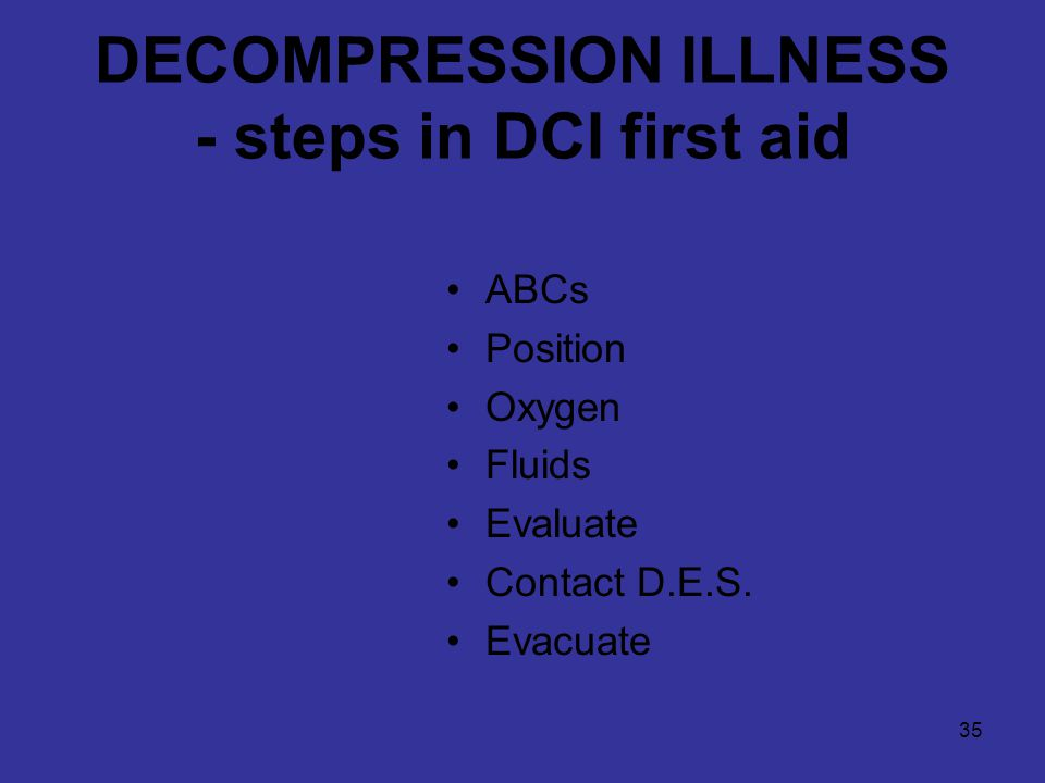 35 DECOMPRESSION ILLNESS - steps in DCI first aid ABCs Position Oxygen Fluids Evaluate Contact D.E.S.
