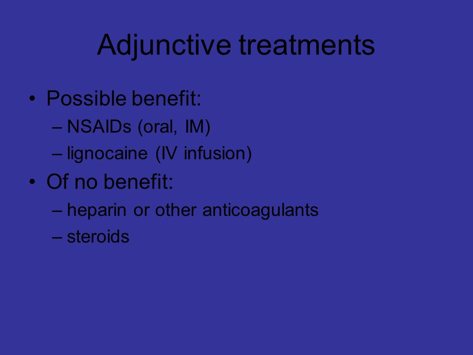 Adjunctive treatments Possible benefit: –NSAIDs (oral, IM) –lignocaine (IV infusion) Of no benefit: –heparin or other anticoagulants –steroids