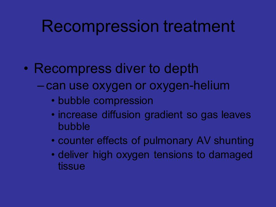 Recompression treatment Recompress diver to depth –can use oxygen or oxygen-helium bubble compression increase diffusion gradient so gas leaves bubble counter effects of pulmonary AV shunting deliver high oxygen tensions to damaged tissue