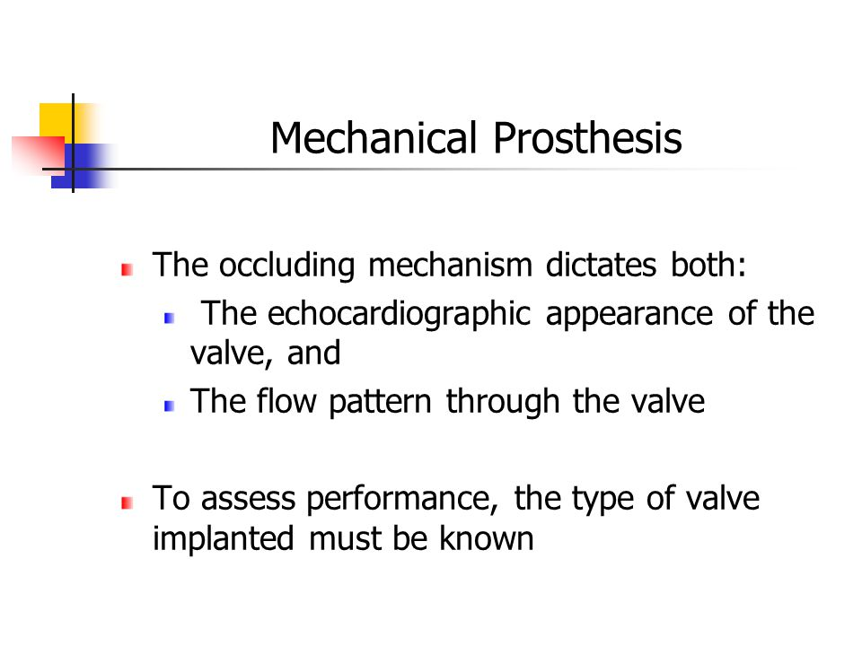 Mechanical Prosthesis The occluding mechanism dictates both: The echocardiographic appearance of the valve, and The flow pattern through the valve To assess performance, the type of valve implanted must be known