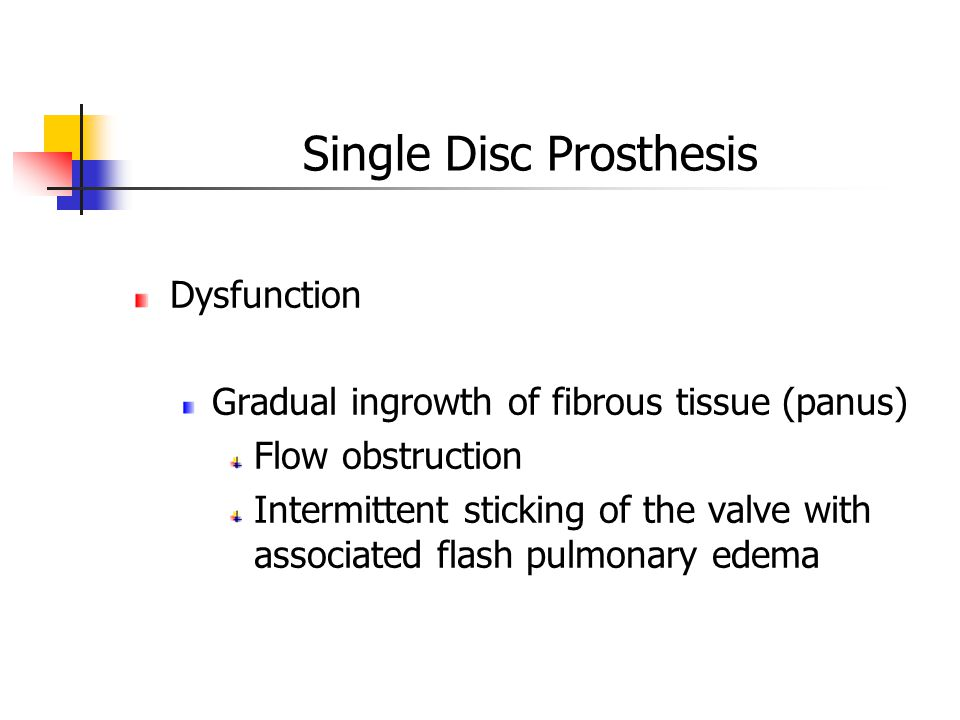 Dysfunction Gradual ingrowth of fibrous tissue (panus) Flow obstruction Intermittent sticking of the valve with associated flash pulmonary edema