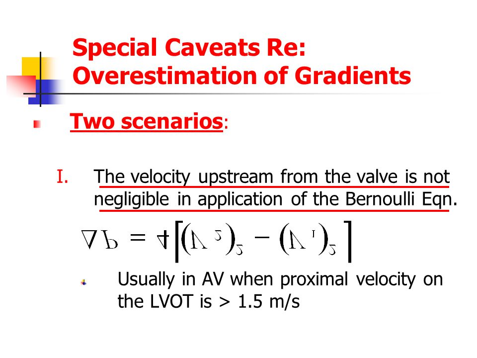 Special Caveats Re: Overestimation of Gradients Two scenarios : I.The velocity upstream from the valve is not negligible in application of the Bernoulli Eqn.