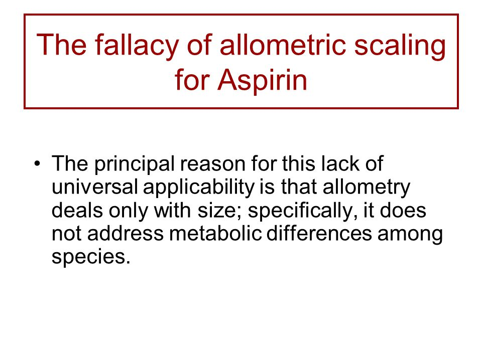 The fallacy of allometric scaling for Aspirin The principal reason for this lack of universal applicability is that allometry deals only with size; specifically, it does not address metabolic differences among species.