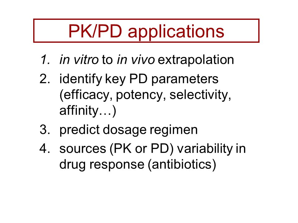 PK/PD applications 1.in vitro to in vivo extrapolation 2.identify key PD parameters (efficacy, potency, selectivity, affinity…) 3.predict dosage regimen 4.sources (PK or PD) variability in drug response (antibiotics)