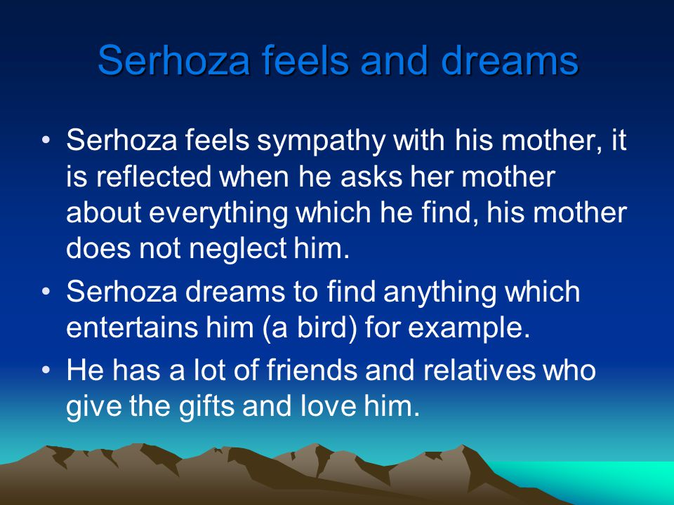 Serhoza feels and dreams Serhoza feels sympathy with his mother, it is reflected when he asks her mother about everything which he find, his mother does not neglect him.