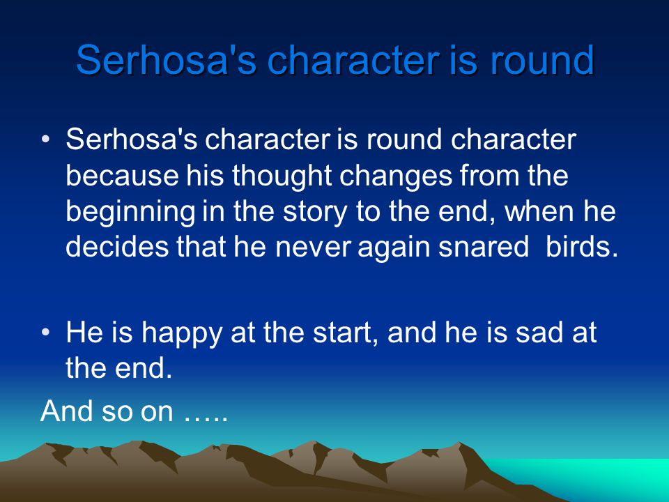 Serhosa s character is round Serhosa s character is round character because his thought changes from the beginning in the story to the end, when he decides that he never again snared birds.