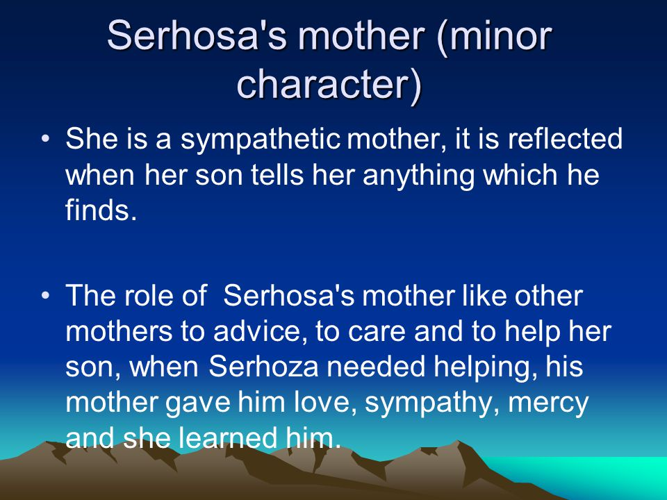 Serhosa s mother (minor character) She is a sympathetic mother, it is reflected when her son tells her anything which he finds.