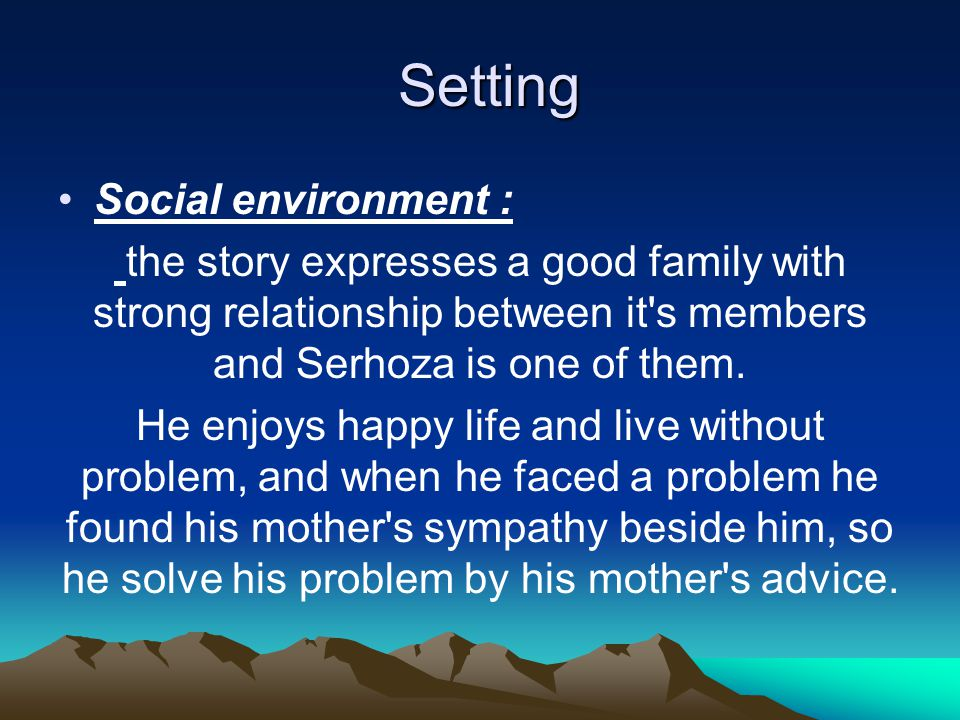 Setting Setting Social environment : the story expresses a good family with strong relationship between it s members and Serhoza is one of them.