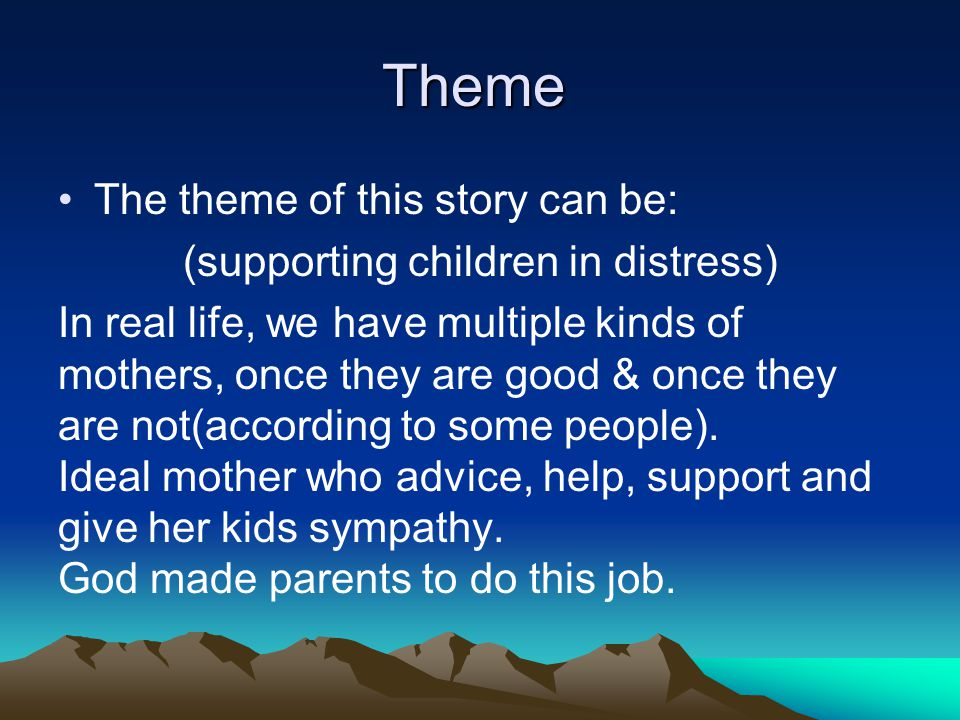 Theme The theme of this story can be: (supporting children in distress) In real life, we have multiple kinds of mothers, once they are good & once they are not(according to some people).