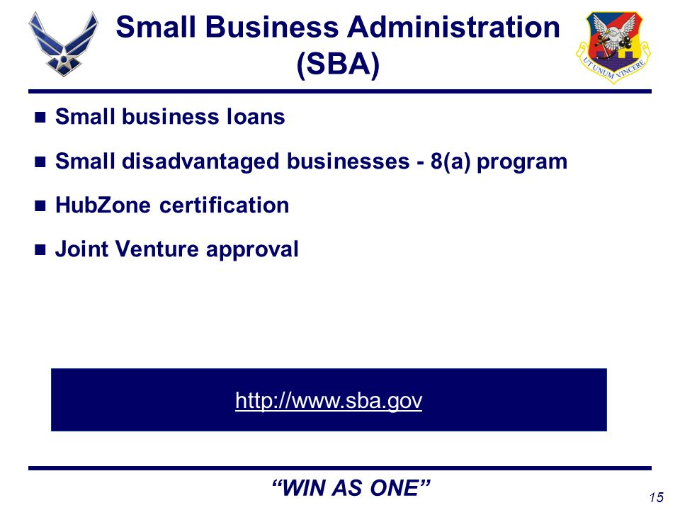15 WIN AS ONE Small Business Administration (SBA) Small business loans Small disadvantaged businesses - 8(a) program HubZone certification Joint Venture approval http://www.sba.gov