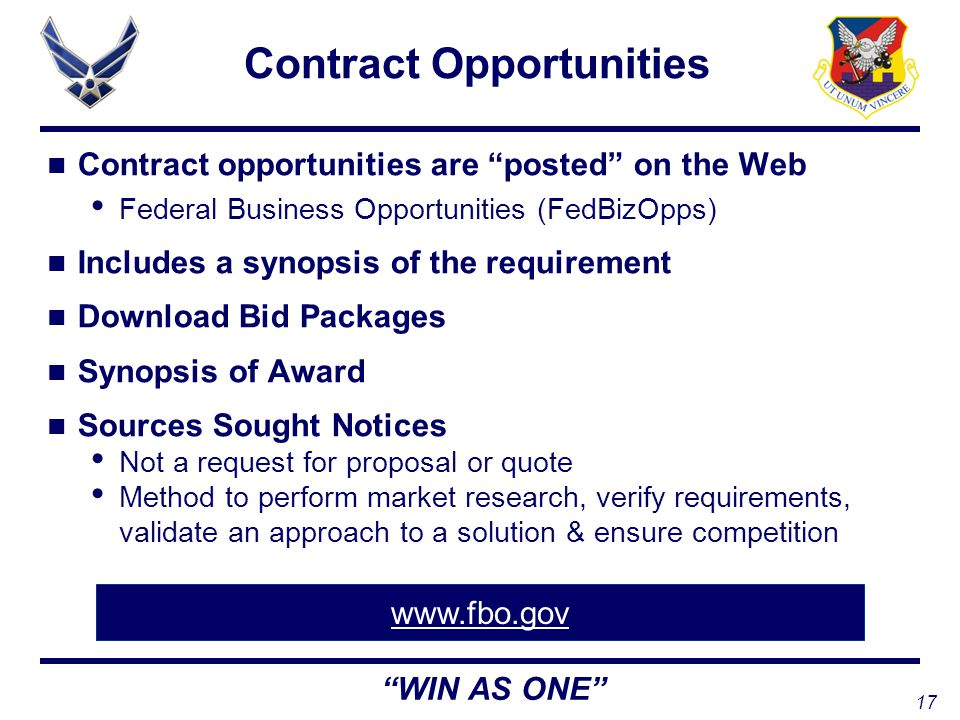 17 WIN AS ONE Contract Opportunities Contract opportunities are posted on the Web Federal Business Opportunities (FedBizOpps) Includes a synopsis of the requirement Download Bid Packages Synopsis of Award Sources Sought Notices Not a request for proposal or quote Method to perform market research, verify requirements, validate an approach to a solution & ensure competition www.fbo.gov