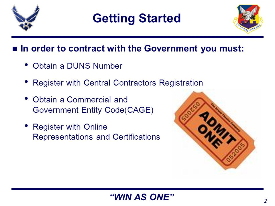 2 WIN AS ONE Getting Started In order to contract with the Government you must: Obtain a DUNS Number Register with Central Contractors Registration Obtain a Commercial and Government Entity Code(CAGE) Register with Online Representations and Certifications