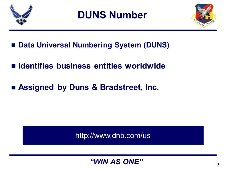 3 WIN AS ONE DUNS Number Data Universal Numbering System (DUNS) Identifies business entities worldwide Assigned by Duns & Bradstreet, Inc.