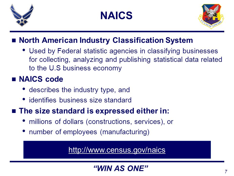 7 WIN AS ONE NAICS North American Industry Classification System Used by Federal statistic agencies in classifying businesses for collecting, analyzing and publishing statistical data related to the U.S business economy NAICS code describes the industry type, and identifies business size standard The size standard is expressed either in: millions of dollars (constructions, services), or number of employees (manufacturing) http://www.census.gov/naics
