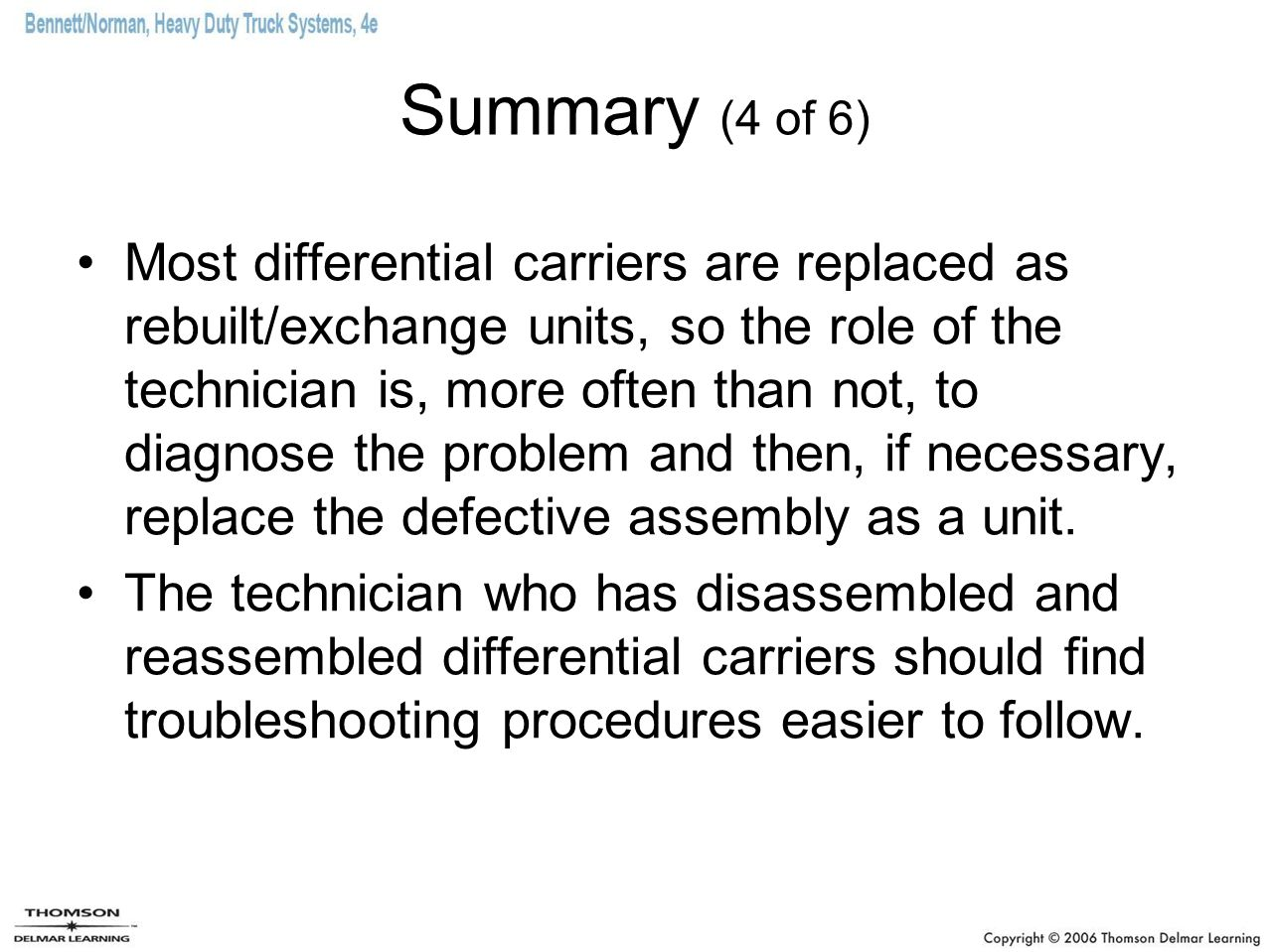 Summary (4 of 6) Most differential carriers are replaced as rebuilt/exchange units, so the role of the technician is, more often than not, to diagnose the problem and then, if necessary, replace the defective assembly as a unit.
