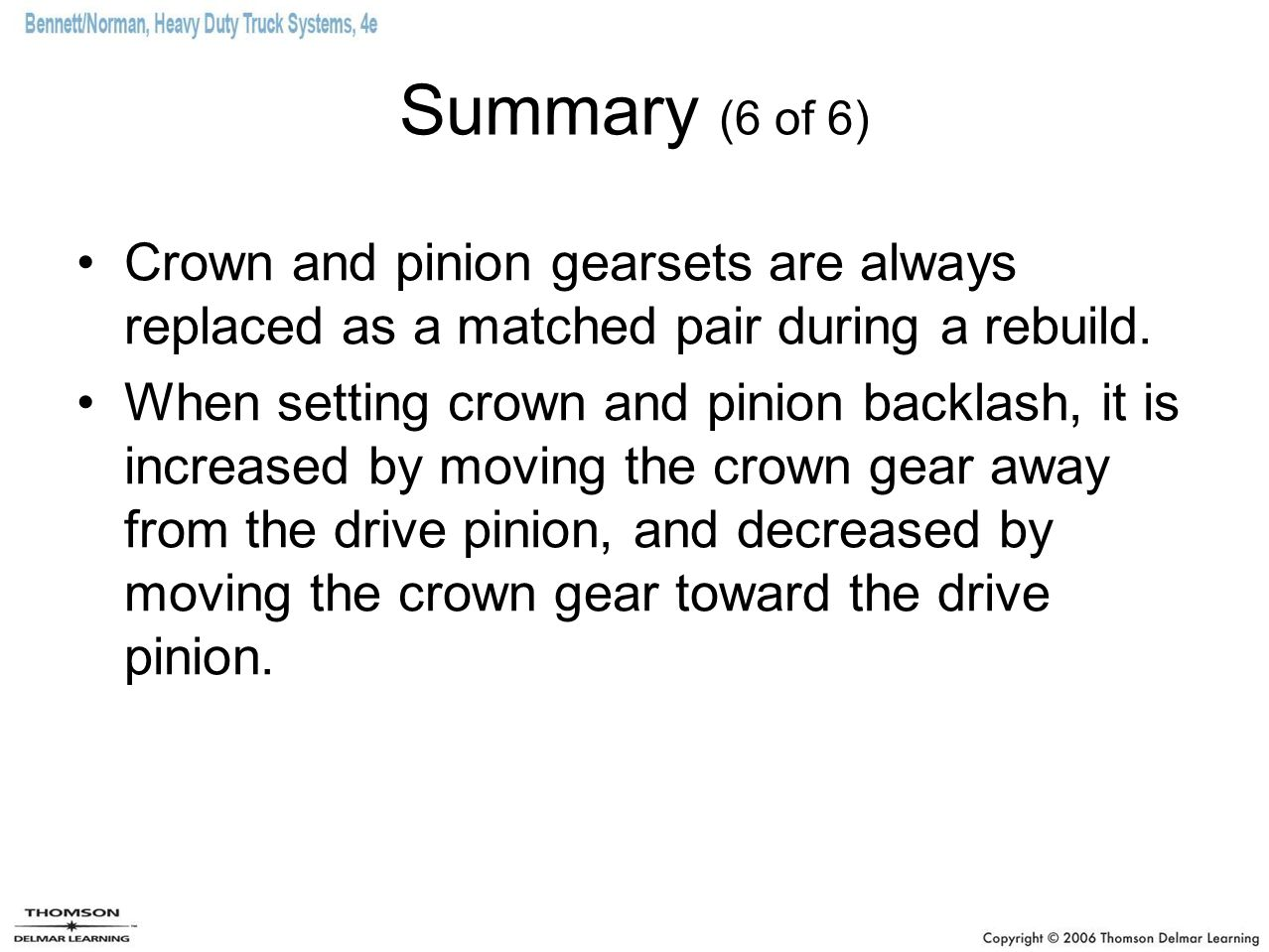 Summary (6 of 6) Crown and pinion gearsets are always replaced as a matched pair during a rebuild. When setting crown and pinion backlash, it is incre