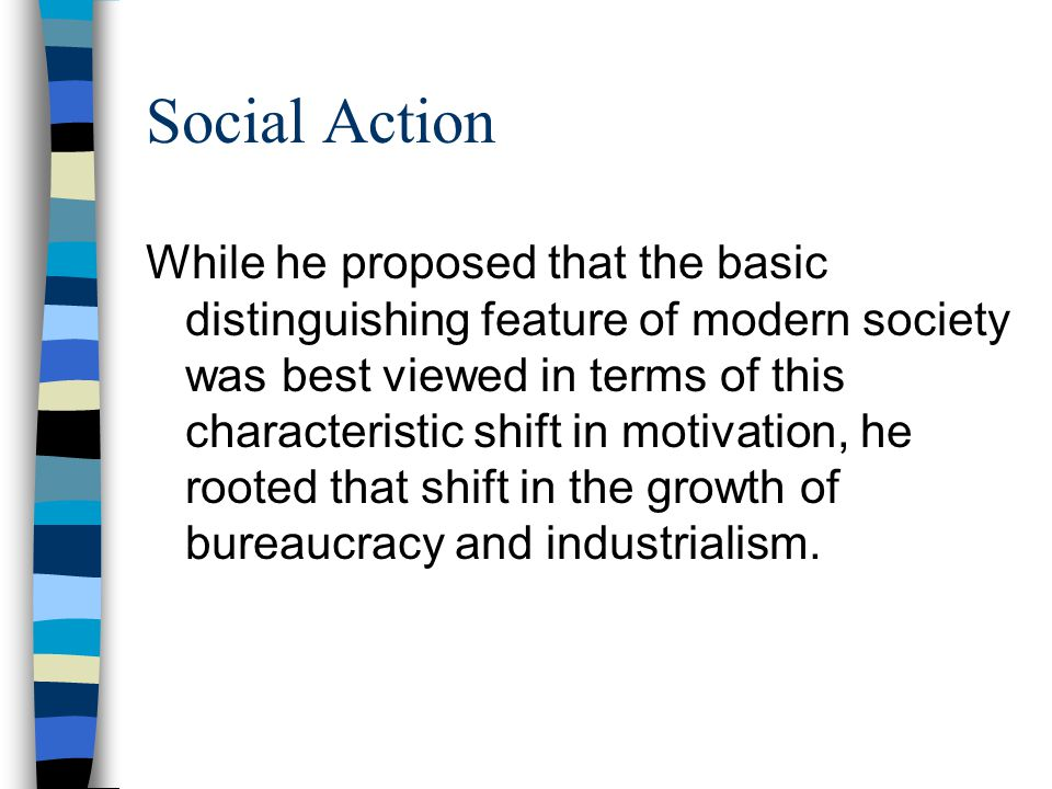 Social Action While he proposed that the basic distinguishing feature of modern society was best viewed in terms of this characteristic shift in motiv
