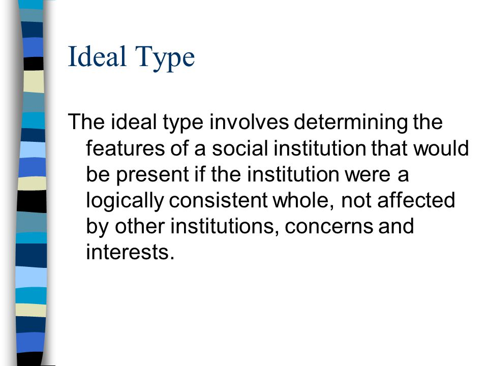 Ideal Type The ideal type involves determining the features of a social institution that would be present if the institution were a logically consiste