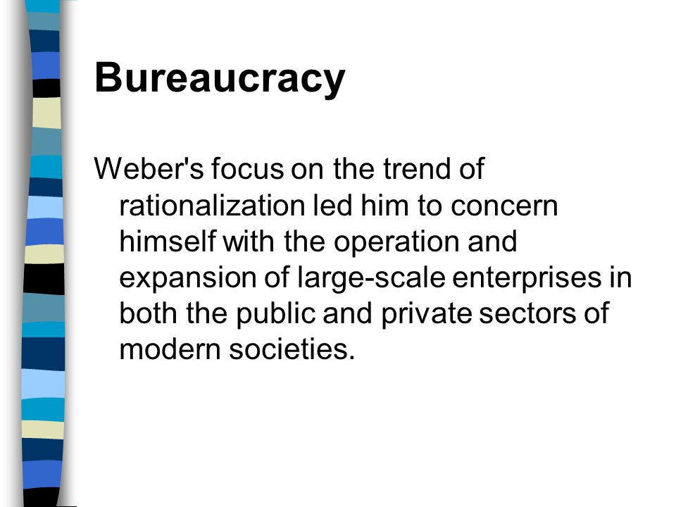 Bureaucracy Weber's focus on the trend of rationalization led him to concern himself with the operation and expansion of large-scale enterprises in bo