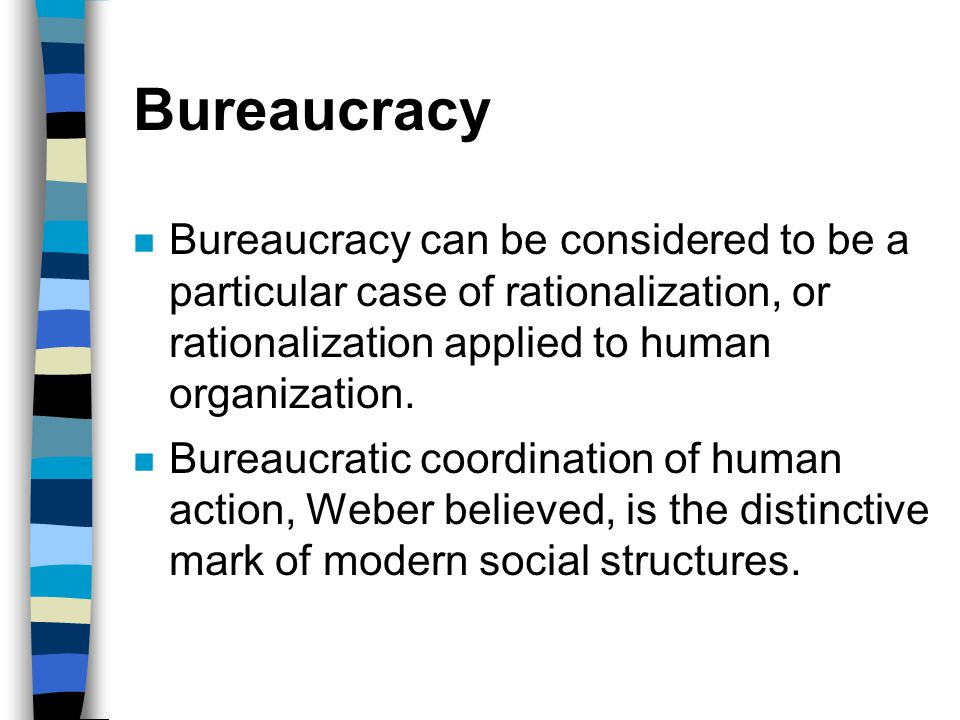 Bureaucracy n Bureaucracy can be considered to be a particular case of rationalization, or rationalization applied to human organization. n Bureaucrat