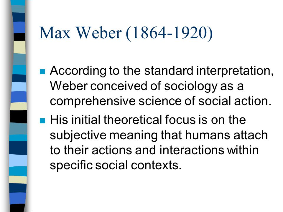 Max Weber (1864-1920) n According to the standard interpretation, Weber conceived of sociology as a comprehensive science of social action. n His init