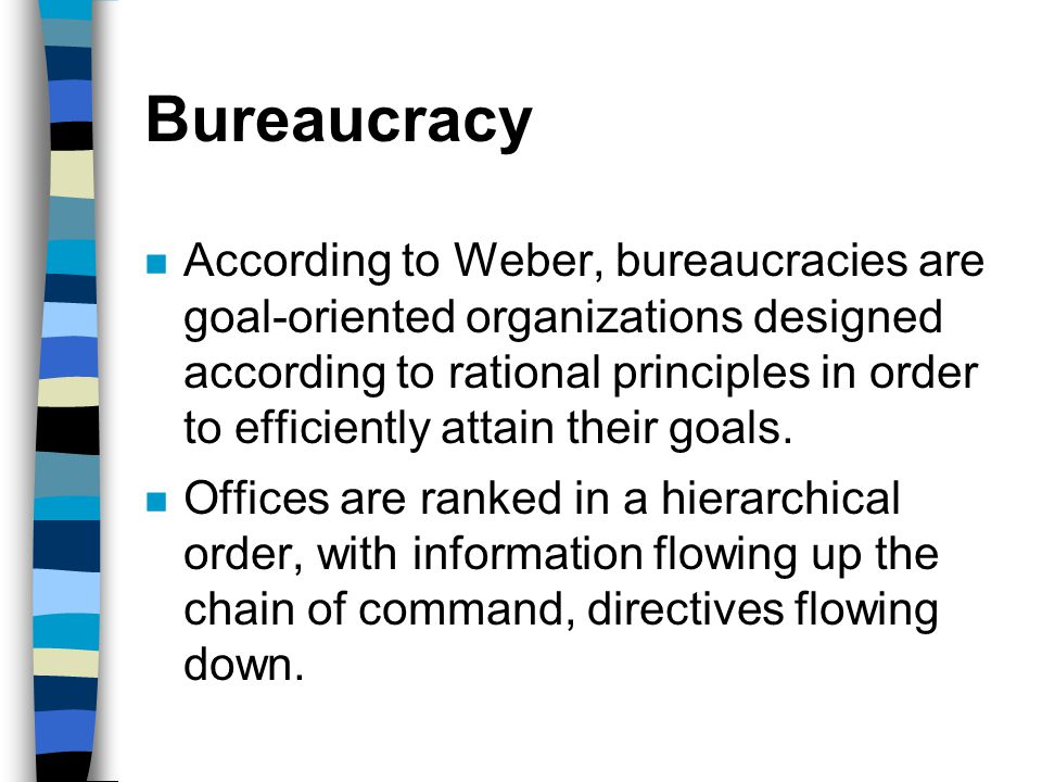 Bureaucracy n According to Weber, bureaucracies are goal-oriented organizations designed according to rational principles in order to efficiently atta