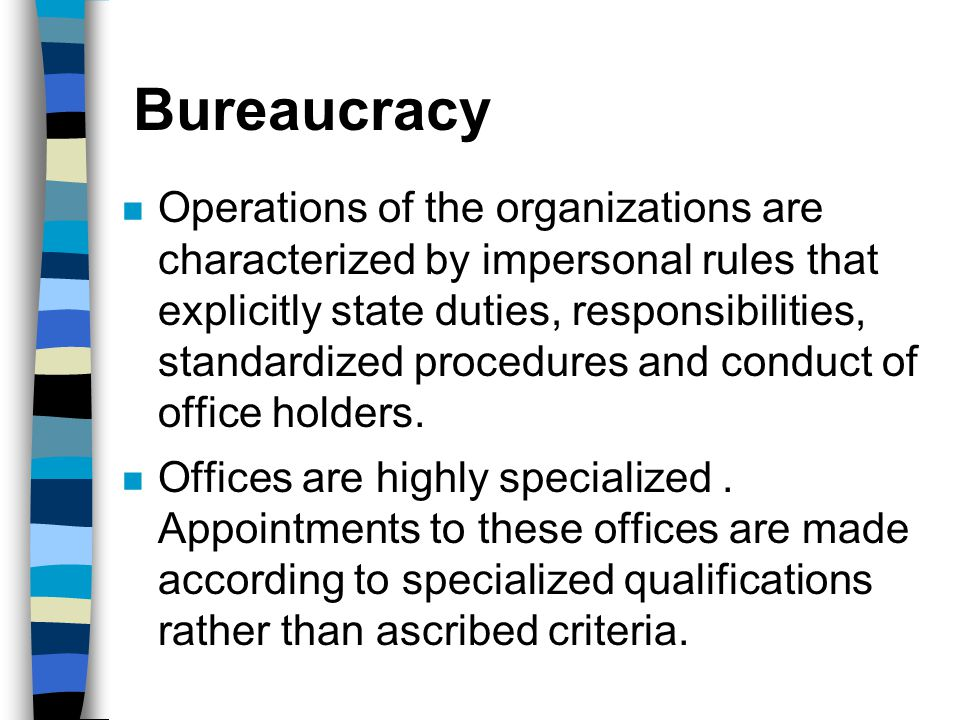 Bureaucracy n Operations of the organizations are characterized by impersonal rules that explicitly state duties, responsibilities, standardized proce