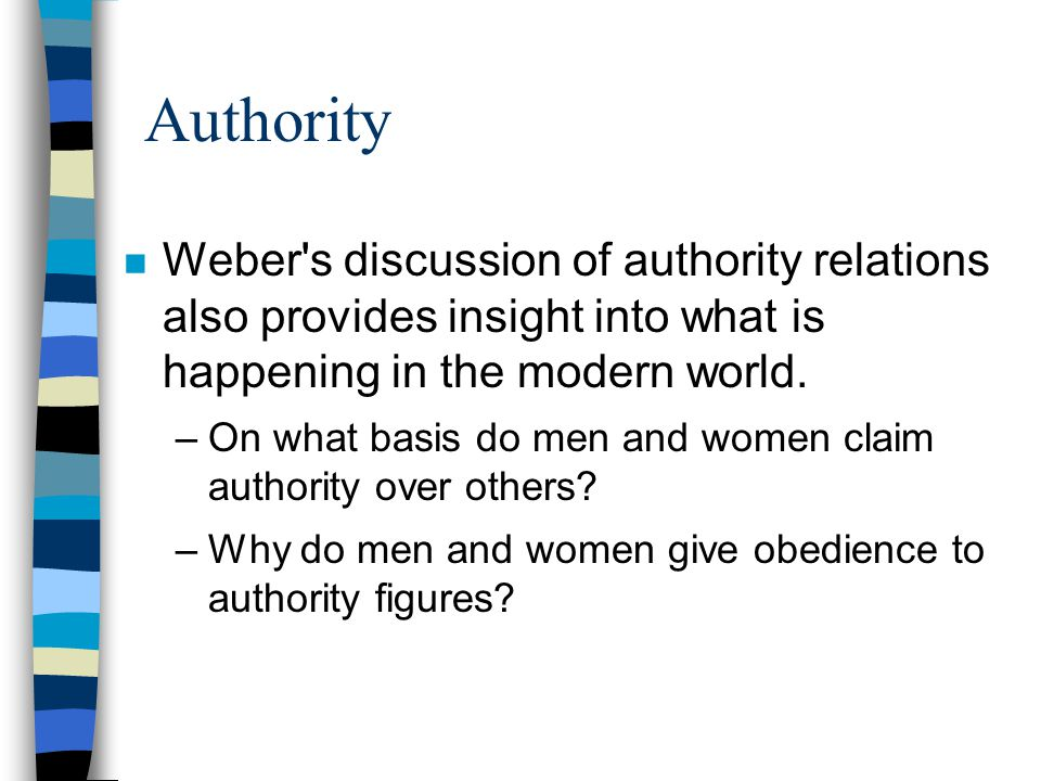 Authority n Weber's discussion of authority relations also provides insight into what is happening in the modern world. –On what basis do men and wome