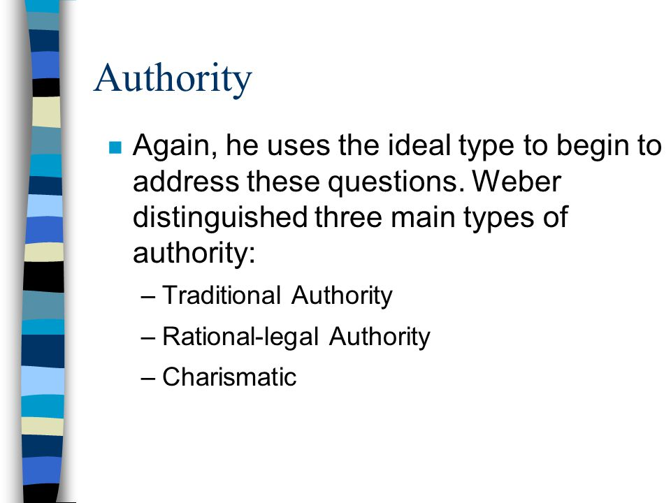 Authority n Again, he uses the ideal type to begin to address these questions. Weber distinguished three main types of authority: –Traditional Authori