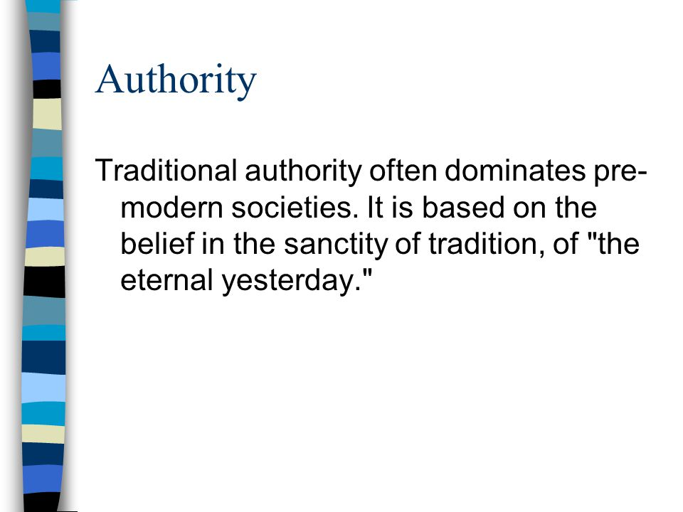 Authority Traditional authority often dominates pre- modern societies. It is based on the belief in the sanctity of tradition, of