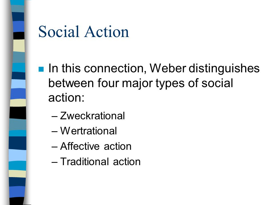 Social Action n In this connection, Weber distinguishes between four major types of social action: –Zweckrational –Wertrational –Affective action –Tra