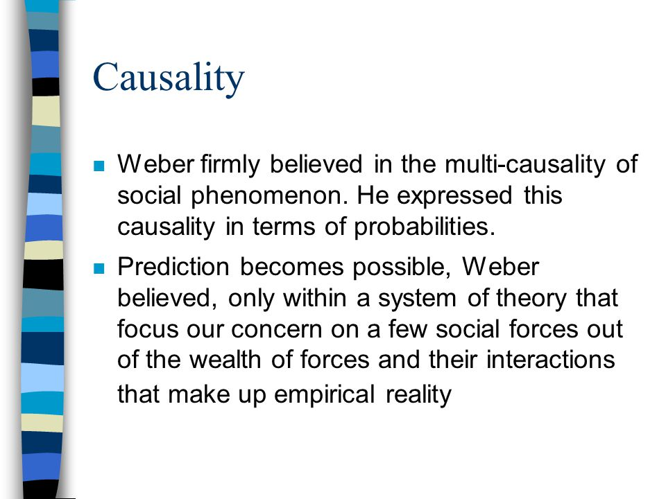 Causality n Weber firmly believed in the multi-causality of social phenomenon. He expressed this causality in terms of probabilities. n Prediction bec