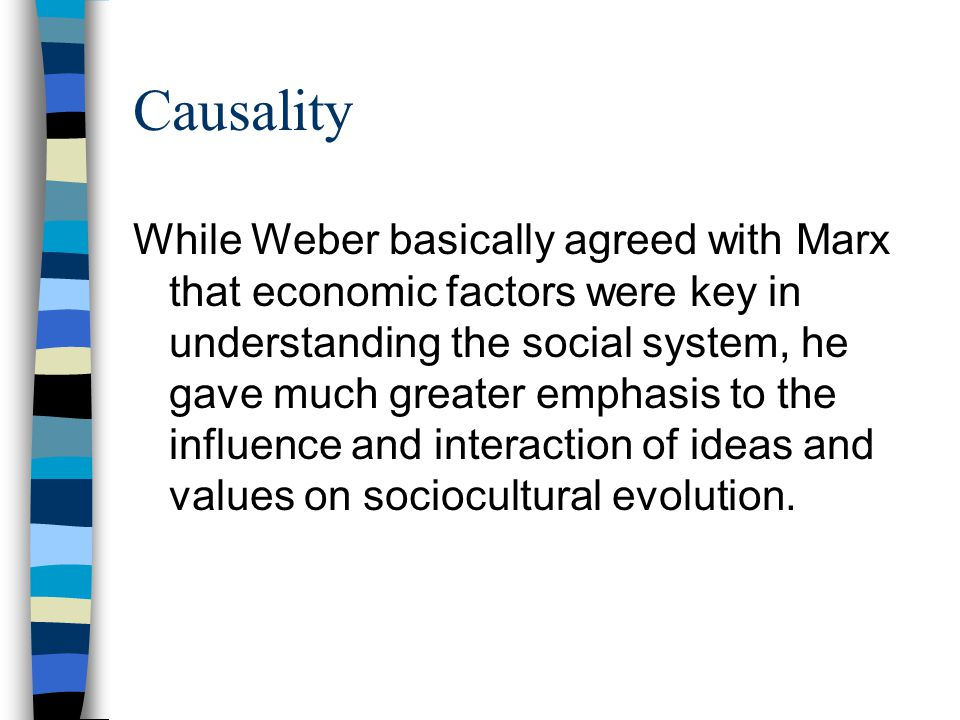 Causality While Weber basically agreed with Marx that economic factors were key in understanding the social system, he gave much greater emphasis to t