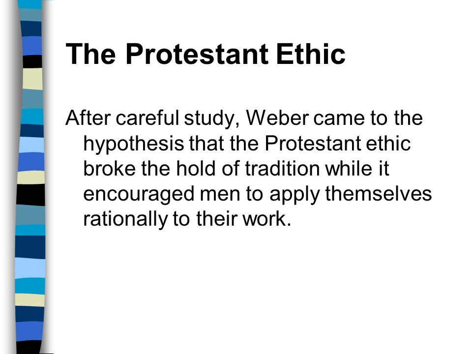 The Protestant Ethic After careful study, Weber came to the hypothesis that the Protestant ethic broke the hold of tradition while it encouraged men t