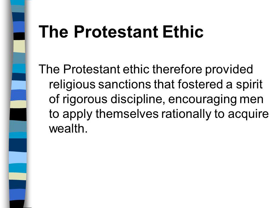 The Protestant Ethic The Protestant ethic therefore provided religious sanctions that fostered a spirit of rigorous discipline, encouraging men to app