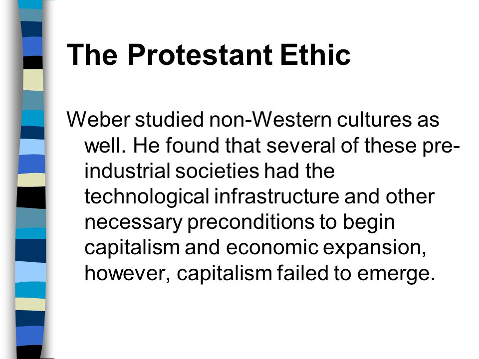 The Protestant Ethic Weber studied non-Western cultures as well. He found that several of these pre- industrial societies had the technological infras