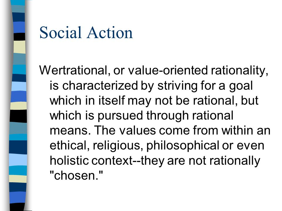 Social Action Wertrational, or value-oriented rationality, is characterized by striving for a goal which in itself may not be rational, but which is p