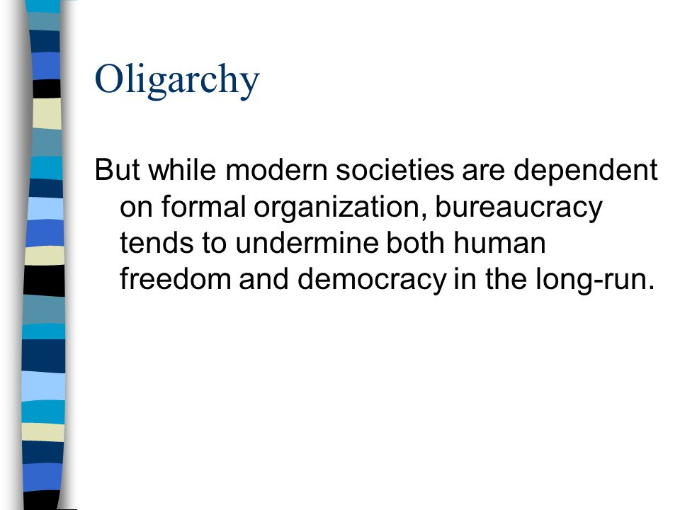 Oligarchy But while modern societies are dependent on formal organization, bureaucracy tends to undermine both human freedom and democracy in the long