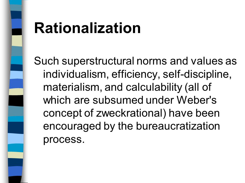 Rationalization Such superstructural norms and values as individualism, efficiency, self-discipline, materialism, and calculability (all of which are