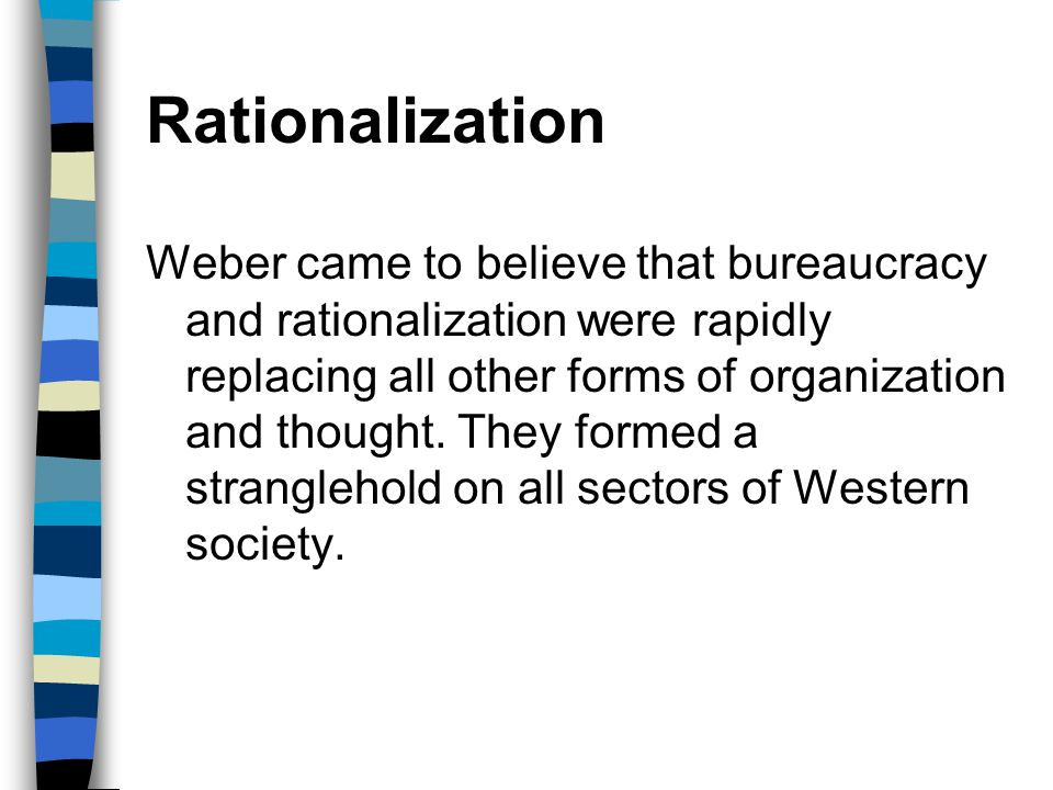 Rationalization Weber came to believe that bureaucracy and rationalization were rapidly replacing all other forms of organization and thought. They fo