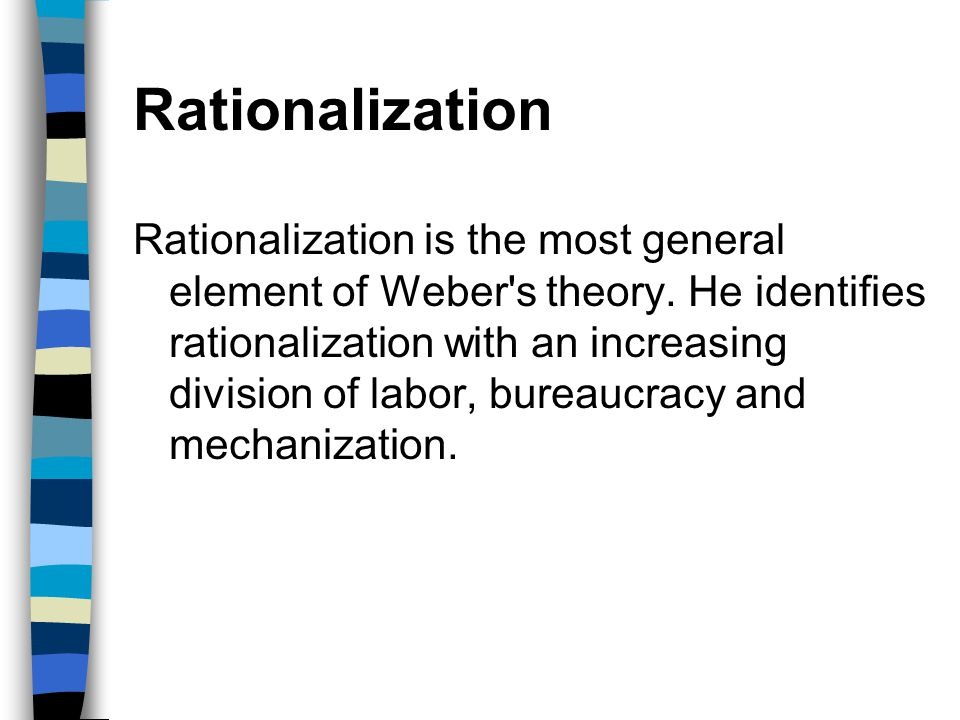 Rationalization Rationalization is the most general element of Weber's theory. He identifies rationalization with an increasing division of labor, bur