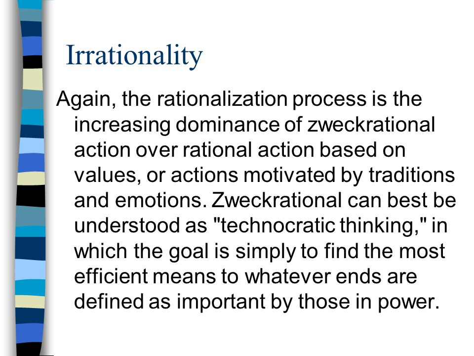 Irrationality Again, the rationalization process is the increasing dominance of zweckrational action over rational action based on values, or actions