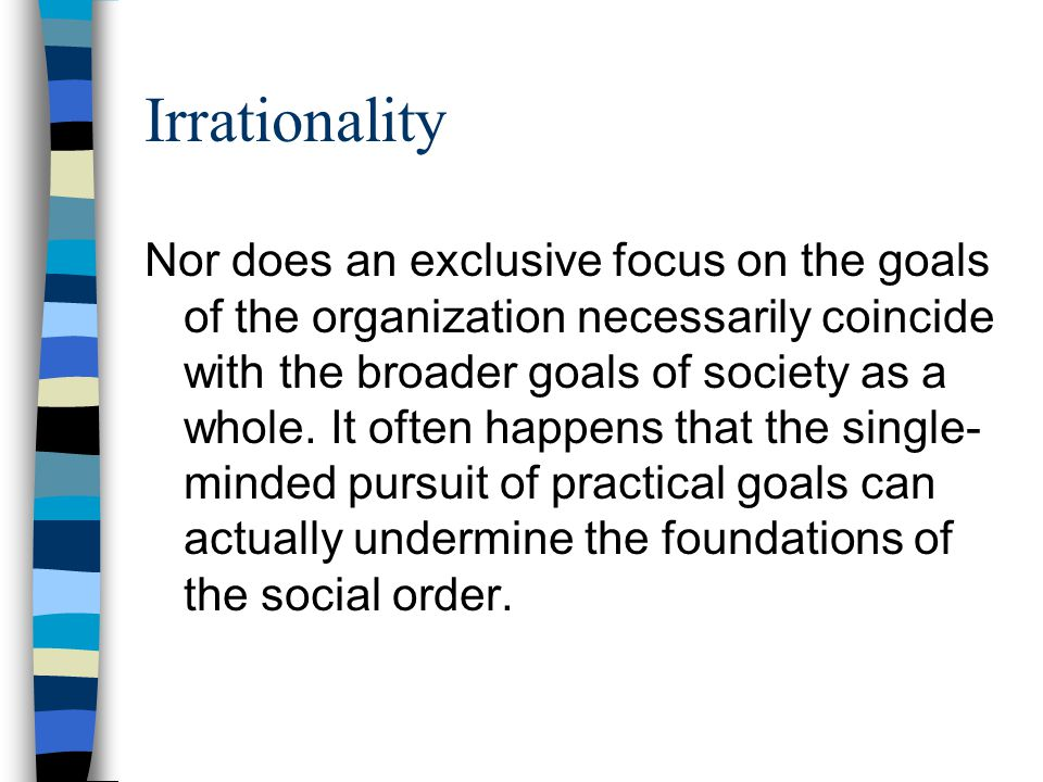 Irrationality Nor does an exclusive focus on the goals of the organization necessarily coincide with the broader goals of society as a whole. It often