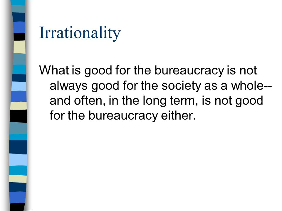 Irrationality What is good for the bureaucracy is not always good for the society as a whole-- and often, in the long term, is not good for the bureau