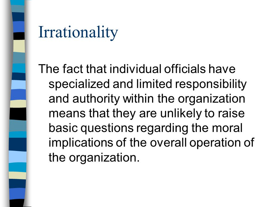Irrationality The fact that individual officials have specialized and limited responsibility and authority within the organization means that they are