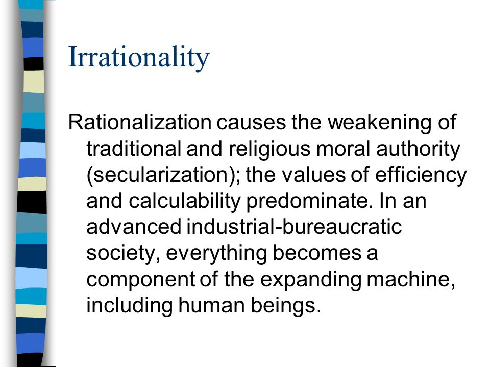 Irrationality Rationalization causes the weakening of traditional and religious moral authority (secularization); the values of efficiency and calcula