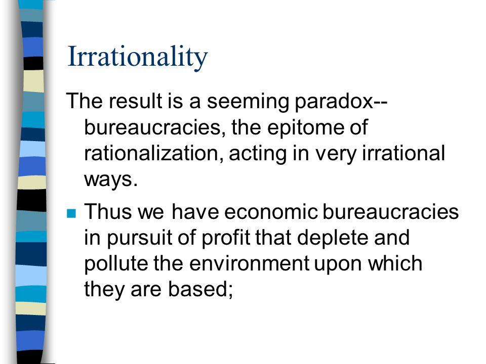 Irrationality The result is a seeming paradox-- bureaucracies, the epitome of rationalization, acting in very irrational ways. n Thus we have economic