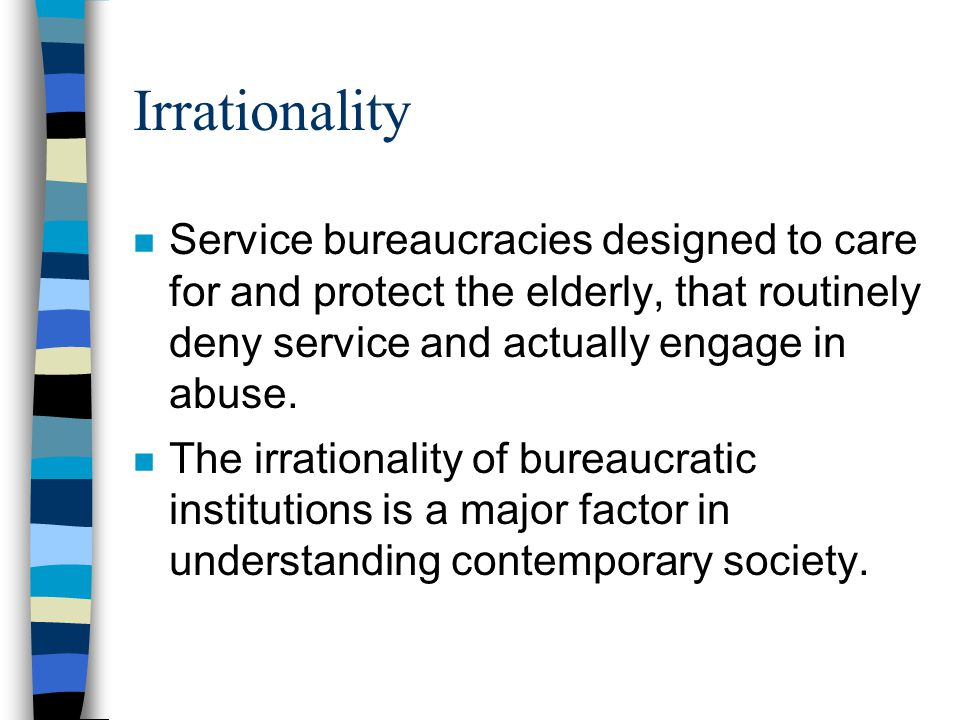 Irrationality n Service bureaucracies designed to care for and protect the elderly, that routinely deny service and actually engage in abuse. n The ir