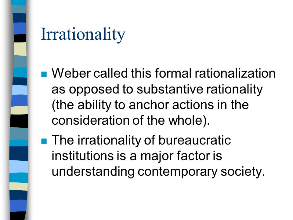Irrationality n Weber called this formal rationalization as opposed to substantive rationality (the ability to anchor actions in the consideration of